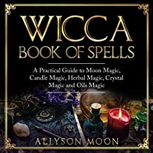 Wicca Book of Spells: A Practical Guide to Moon Magic, Candle Magic, Herbal Magic, Crystal Magic, and Oils Magic