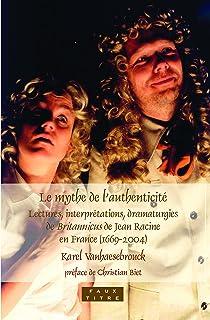 Le Mythe de L'Authenticite: Lectures, Interpretations, Dramaturgies de Britannicus de Jean Racine En France (1669-2004)