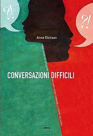 Conversazioni difficili: Cosa dire in situazioni delicate senza rovinare le vostre relazioni: Cosa dire in situazioni delicatesenza rovinare le vostre relazioni