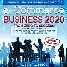 e-Commerce Business 2020: From Zero to Success!: 2 Books in 1: Amazon FBA 2020 and eBay 2020