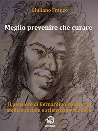 Meglio prevenire che curare - Il pensiero di Bernardino Ramazzini medico sociale e scienziato visionario