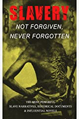 Slavery: Not Forgiven, Never Forgotten – The Most Powerful Slave Narratives, Historical Documents & Influential Novels: The Underground Railroad, Memoirs ... Rights Acts, New Amendments and much more Kindle Edition