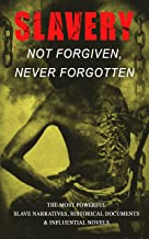Slavery: Not Forgiven, Never Forgotten – The Most Powerful Slave Narratives, Historical Documents & Influential Novels: The Underground Railroad, Memoirs ... Amendments and much more (English Edition)