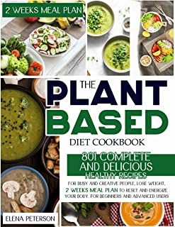 The Plant Based Diet Cookbook: 801 Complete And Delicious Healthy Recipes For Busy And Creative People, Lose Weight, 2 Wee...