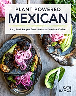 Plant Powered Mexican: Fast, Fresh Recipes from a Mexican-American Kitchen
