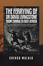 The Ferrying of Dr David Livingstone from Zambia to East Africa: Dr David Livingstone's Unsung African Heroes Untold Stori...