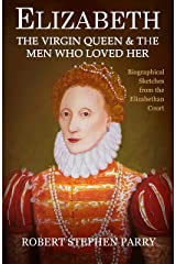 ELIZABETH - the Virgin Queen and the Men who Loved Her: Biographical Sketches from the Elizabethan Court Kindle Edition