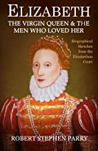 ELIZABETH - the Virgin Queen and the Men who Loved Her: Biographical Sketches from the Elizabethan Court