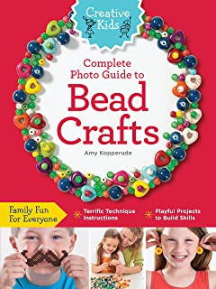 Creative Kids Complete Photo Guide to Bead Crafts: Family Fun For Everyone *Terrific Technique Instructions *Playful Projects to Build Skills