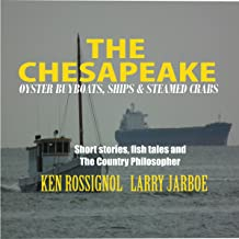 The Chesapeake: Oyster Buyboats, Ships & Steamed Crabs: Short Stories, Fish Tales & the Country Philosopher