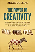 The Power of Creativity : A Three-Part Series for Writers, Artists, Musicians and Anyone In Search of Great Ideas