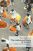 The metamorphosis of autism: A history of child development in Britain (Social Histories of Medicine)