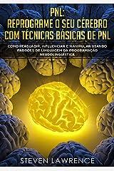 PNL: Reprograme O Seu Cérebro Com Técnicas Básicas De PNL: Como Persuadir, Influenciar e Manipular Usando Padrões De Linguagem Da Programação Neurolinguística eBook Kindle