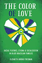The Color of Love: Racial Features, Stigma, and Socialization in Black Brazilian Families (Louann Atkins Temple Women & Culture Book 40)