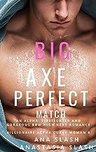BIG AXE PERFECT MATCH: AN ALPHA AND GORGEOUS BBW HIGH HEAT FIREFIGHTER ROMANCE (Billionaire Alpha Curvy Woman Book 8)