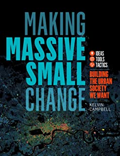 Making Massive Small Change: Ideas, Tools, Tactics: Building the Urban Society We Want