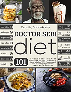 DOCTOR SEBI DIET: The Ultimate Cookbook to Lose Weight and Enhance Your Body's Performances thanks to Dr Sebi TRUE Teachin...