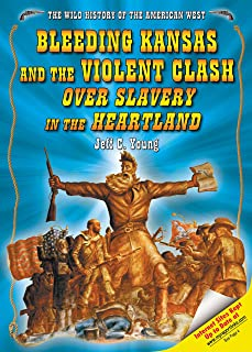 Bleeding Kansas And the Violent Clash over Slavery in the Heartland (The Wild History of the American West)