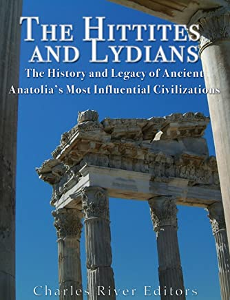 The Hittites and Lydians: The History and Legacy of Ancient Anatolia's Most Influential Civilizations (English Edition)