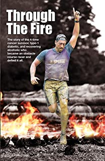 THROUGH THE FIRE : The story of the 4-time cancer survivor, type-1 diabetic, and recovering alcoholic who became an obstacle course racer and defied it all.