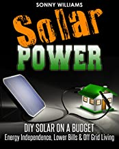 Solar Power: DIY Solar On A Budget - Energy Independence, Lower Bills & Off Grid Living (Solar Power, Self Reliance, Energy)