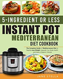 5-Ingredient or less Instant Pot Mediterranean Diet Cookbook: The Complete Guide of Mediterranean Diet to Rapidly Lose Wei...