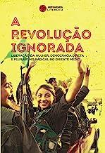 A revolução ignorada: Liberação da mulher, democracia direta e pluralismo radical no Oriente Médio (Portuguese Edition)