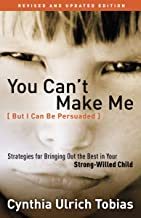 You Can't Make Me (But I Can Be Persuaded), Revised and Updated Edition: Strategies for Bringing Out the Best in Your Stro...
