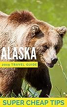 Super Cheap Alaska - Insider Travel Guide 2019: Enjoy a $3,000 trip to Alaska for under $1,000 (Super Cheap Guides)