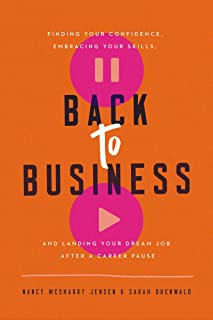 Back to Business: Finding Your Confidence, Embracing Your Skills, and Landing Your Dream Job After a Career Pause