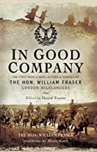 In Good Company: The First World War Letters and Diaries of The Hon. William Fraser - Gordon Highlanders