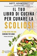 Il tuo libro di cucina per curare la scoliosi: La tua dieta per una schiena più sana! (Italian Edition)