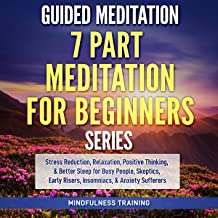 Guided Meditation: 7 Part Meditation for Beginners Series: Stress Reduction, Relaxation, Positive Thinking, & Better Sleep for Busy People, Skeptics, Early Risers, Insomniacs, and Anxiety Sufferers