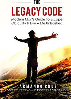 The Legacy Code: Modern Man's Guide To Escape Obscurity & Live A Life Unleashed