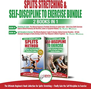 Splits Stretching & Self-Discipline to Exercise: 2 Books in 1 Bundle: The Ultimate Beginner's Book Collection for Splits Stretching + Finally Gain the Self-Discipline to Exercise