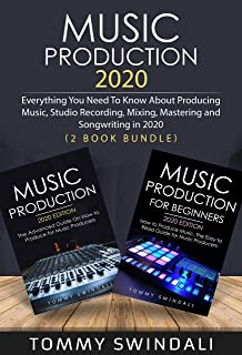Music Production 2020: Everything You Need To Know About Producing Music, Studio Recording, Mixing, Mastering and Songwrit...
