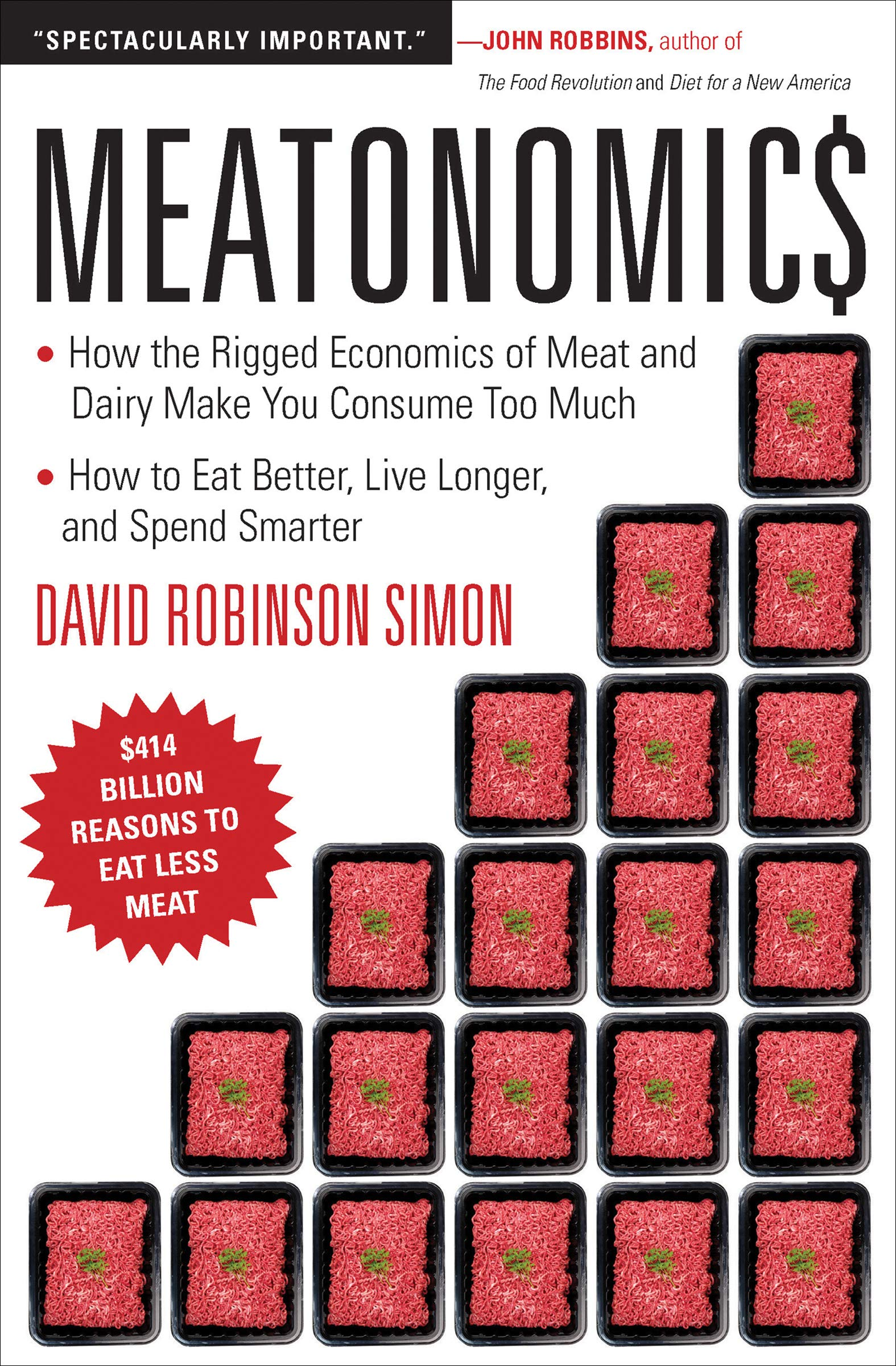 Meatonomics: How the Rigged Economics of Meat and Dairy Make You Consume Too Much And How to Eat Better, Live Longer, and Spend Smarter
