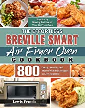 The Effortless Breville Smart Air Fryer Oven Cookbook: 800 Crispy, Healthy, and Mouth-Watering Recipes to Live Healthier a...
