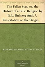 The Fallen Star, or, the History of a False Religion by E.L. Bulwer; And, A Dissertation on the Origin of Evil by Lord Brougham (English Edition)