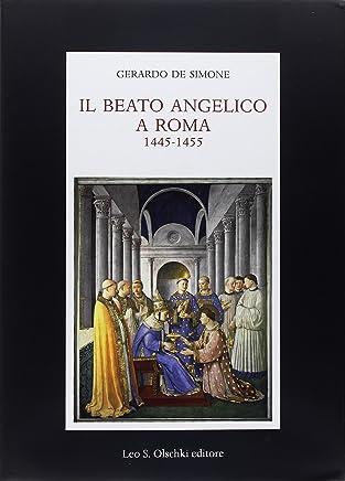 Il Beato Angelico a Roma. 1445-1455. Rinascita delle arti e Umanesimo cristiano nellUrbe di Niccolò V e Leon Battista Alberti. Ediz. a colori