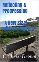 Reflecting & Progressing: A New Start With No Regrets (G Chris Brown Book 10201990)