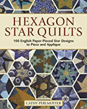 Hexagon Star Quilts: 100 English Paper Pieced Star Patterns to Piece and Applique (Landauer) 7 Stunning Step-by-Step Projects for Hand or Machine Piecing Using Your Stash, Scraps, and Precuts