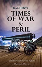 TIMES OF WAR & PERIL - The Historical Novels Series (Illustrated Edition): 80+ Thriller & Action Adventure Novels: Out on the Pampas, The Young Buglers, ... to the Old Flag, The Dragon and the Raven…