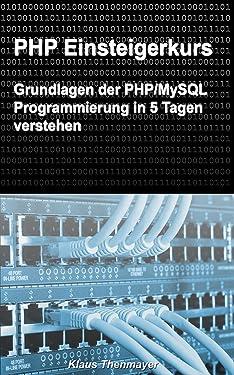 PHP Einsteigerkurs: Grundlagen der PHP/MySQL Programmierung in 5 Tagen verstehen (German Edition)