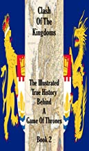 CLASH OF THE KINGDOMS -  The Illustrated True History Behind A Game of Thrones: Book 2 of 6