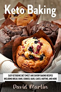 Keto Baking: Easy Keto Diet Sweet and Savory Baking Recipes including Bread, Buns, Cookies, Bars, Cakes, and Muffins (Brea...