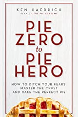Pie Zero to Pie Hero: How to Ditch Your Fears, Master the Crust and Bake the Perfect Pie Kindle Edition