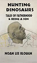 Hunting Dinosaurs: Tales of fatherhood  & being a son (Noah  Blough)