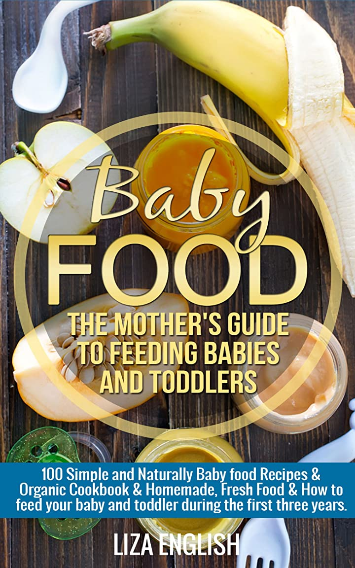 Baby food: The Mother's Guide to Feeding Babies and Toddlers: 100 Simple and Naturally Baby Food Recipes & Organic Cookbook & Homemade, Fresh Food & How ... Food, How to feed, 8) (English Edition)