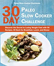 Paleo Slow Cooker Cookbook: 30 Day Paleo Slow Cooker Challenge; Discover the Secret to Losing Weight Fast with 90 Recipes, 30 Each for Breakfast, Lunch, and Dinner